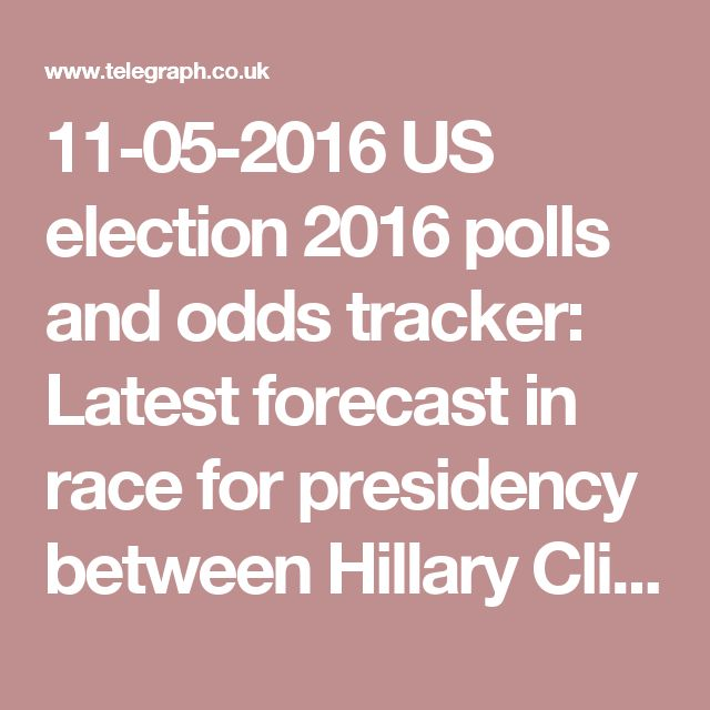 11-05-2016  US election 2016 polls and odds tracker: Latest forecast in race for presidency between Hillary Clinton and Donald Trump