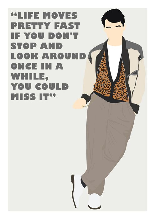 "Ferris Bueller Poster with greatest quote ever - ""Life Moves Pretty Fast If You Don't Stop And Look Around Once in a While, You Could Miss It"""