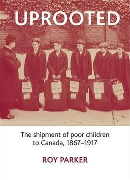 Uprooted: The Shipment Of Poor Children To Canada 1867-1917 free ebook