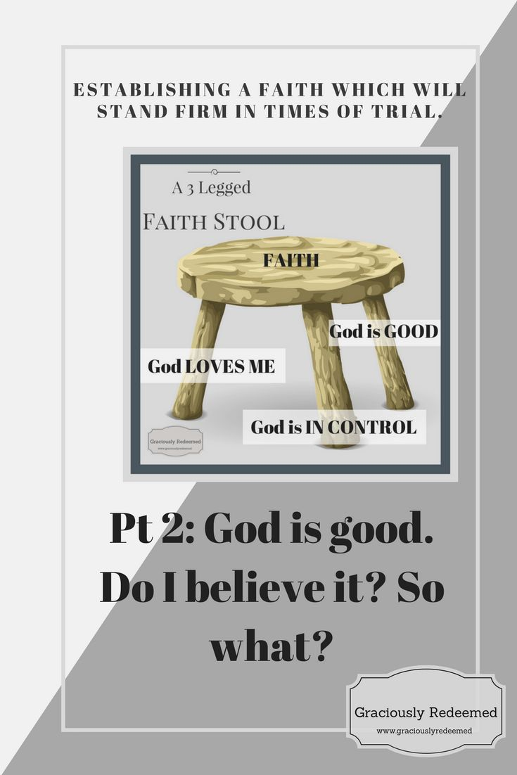 God is good. Do I believe it? So What? Establishing a faith which will stand firm in times of trial - Graciously Redeemed