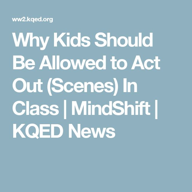 Why Kids Should Be Allowed to Act Out (Scenes) In Class | MindShift | KQED News