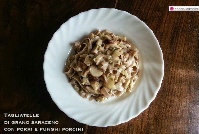 Spadellatissima!: Tagliatelle di grano saraceno con porri e funghi porcini (senza glutine)
