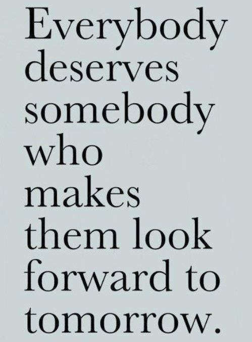 Everybody deserves somebody who makes them look forward to tomorrow. #Quote