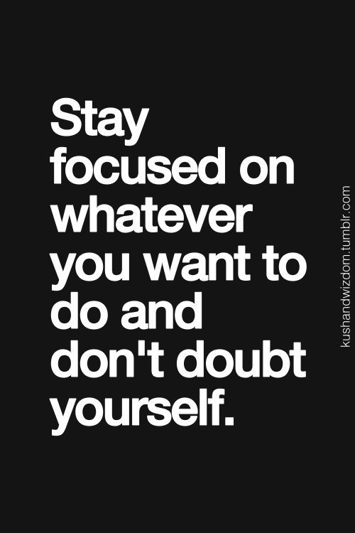 Stay focused on whatever you want to do and don't doubt yourself... inspirational quote