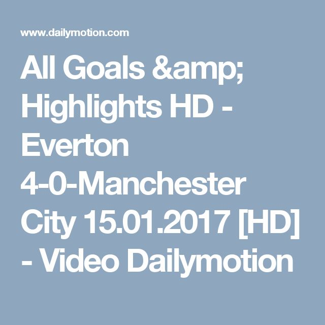 All Goals & Highlights HD - Everton 4-0-Manchester City 15.01.2017 [HD] - Video Dailymotion