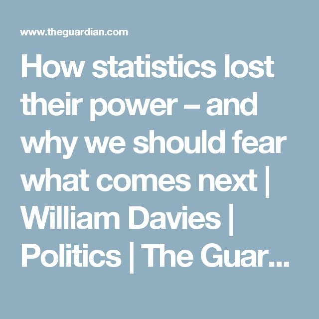How statistics lost their power – and why we should fear what comes next | William Davies | Politics | The Guardian