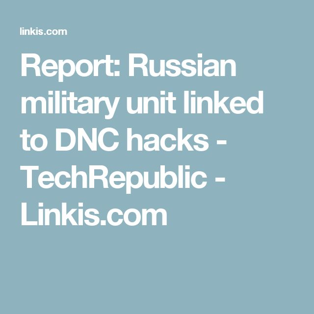 Report: Russian military unit linked to DNC hacks - TechRepublic - Linkis.com