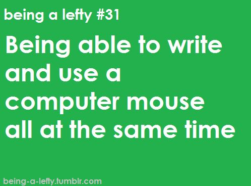 A lot of Rightie things are easier/more comfortable for me, like the mouse, the right-sided keyboard number pad, can openers, batting, etc.