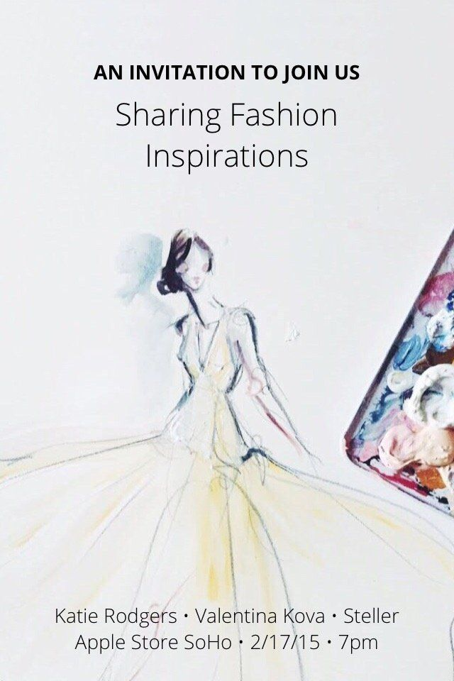 Sharing Fashion Inspirations Katie Rodgers • Valentina Kova • Steller Apple Store SoHo • 2/17/15 • 7pm AN INVITATION TO JOIN US To our New York community, we invite you to join us at Apple Store SoHo this Tuesday, February 17 at 7:00pm for a very