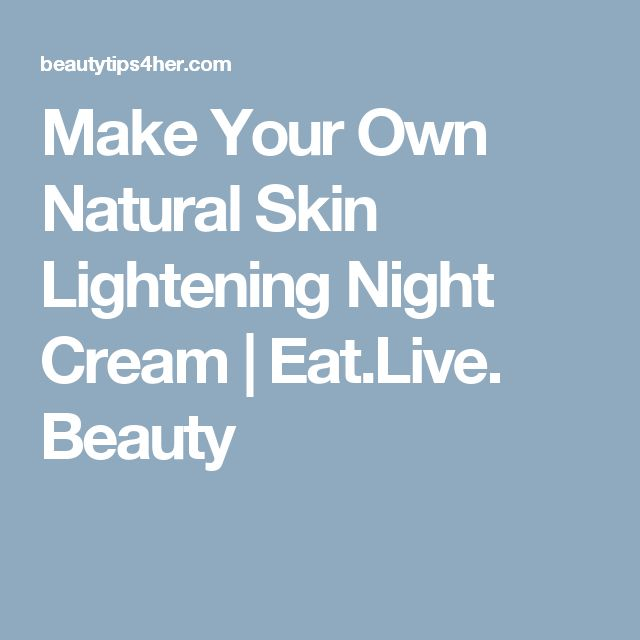 Make Your Own Natural Skin Lightening Night Cream | Eat.Live. Beauty