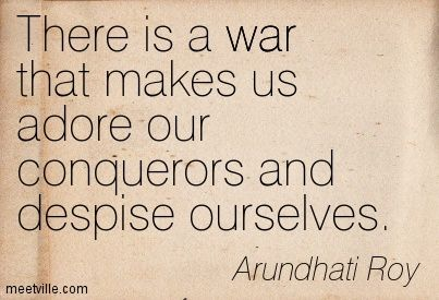 """""""There is a war that makes us adore our conquerors and despise ourselves."""" ~Suzanna Arundhati Roy"""