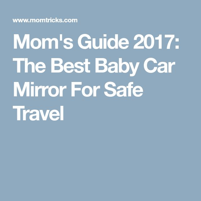 Mom's Guide 2017: The Best Baby Car Mirror For Safe Travel