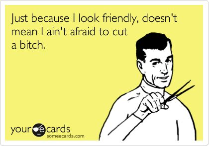 Just because I look friendly, doesn't mean I ain't afraid to cut a bitch.