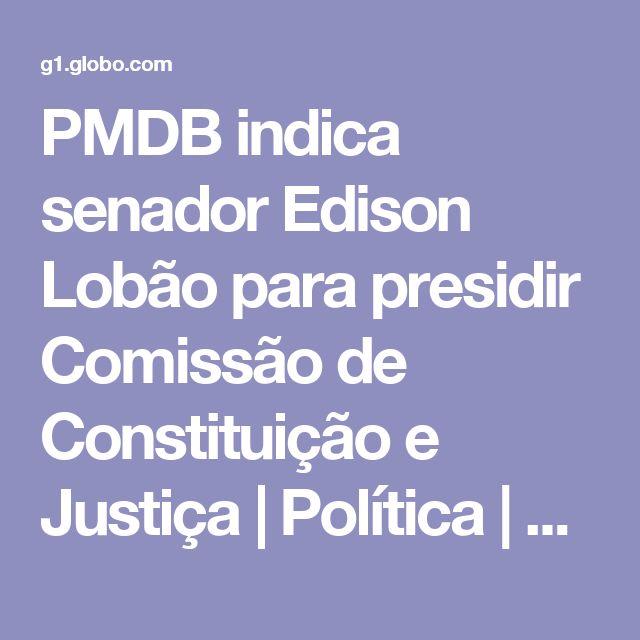 PMDB indica senador Edison Lobão para presidir Comissão de Constituição e Justiça | Política | G1