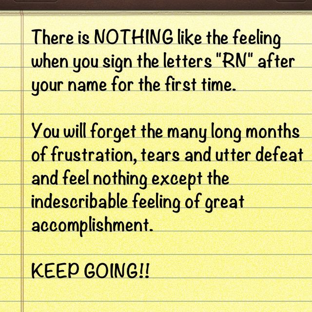 """There is nothing like the feeling when you sign the letters """"RN"""" after your name for the first time. KEEP GOING!!! (IT WAS AN AWESOME FEELING!)"""