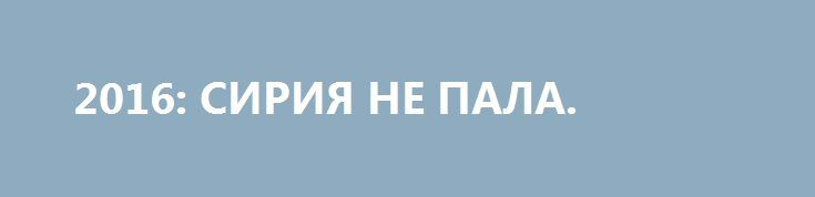 2016: СИРИЯ НЕ ПАЛА. http://rusdozor.ru/2017/01/02/2016-siriya-ne-pala/  Один мудрый восточный дипломат как-то сказал, что поступки Путина надо рассматривать, исходя от конечного результата.  Действия российской армии в Сирии в конечном счёте не имеют ничего общего с геополитическими интересами. Россия вмешалась в сирийскую войну, потому что её миссия ...