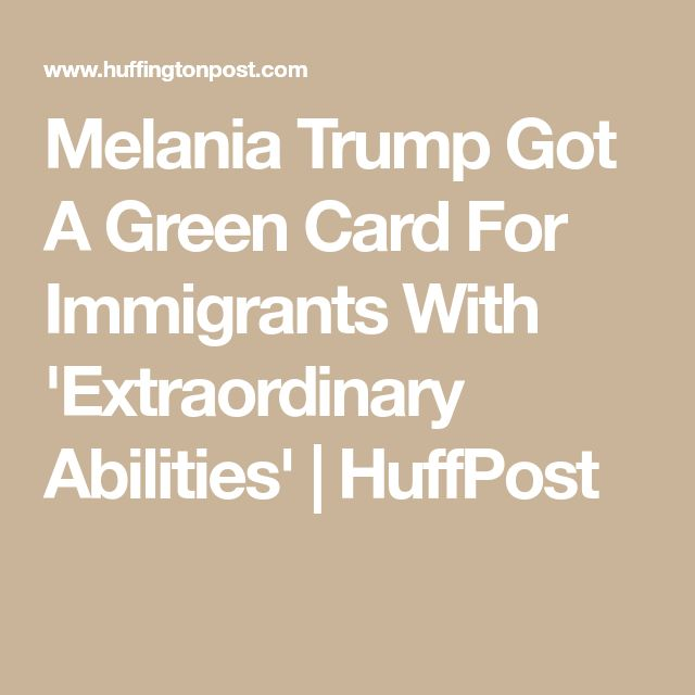 Melania Trump Got A Green Card For Immigrants With 'Extraordinary Abilities' | HuffPost
