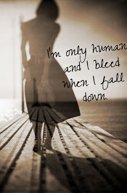 I'm only human and I bleed when I fall down