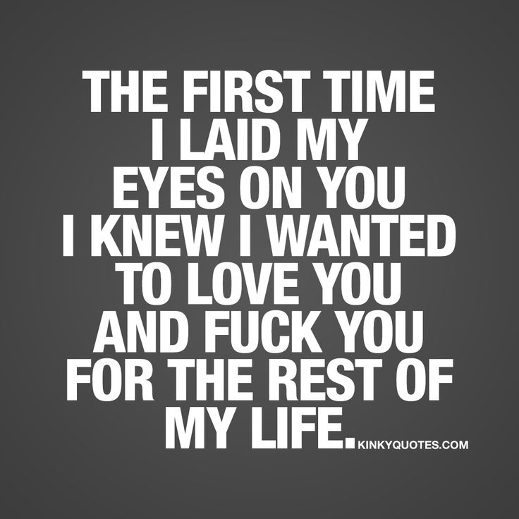 The first time I laid my eyes on you I knew I wanted to love you and fuck you for the rest of my life.