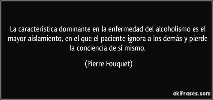 La característica dominante en la enfermedad del alcoholismo es el mayor aislamiento, en el que el paciente ignora a los demás y pierde la conciencia de sí mismo. (Pierre Fouquet)
