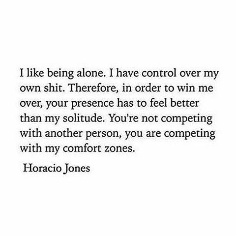 I like being alone. I have control over my own shit. Therefore, in order to win me over, your presence has to feel better than my solitude. You're not competing with another person, you are competing with my comfort zones. - Horacio Jones