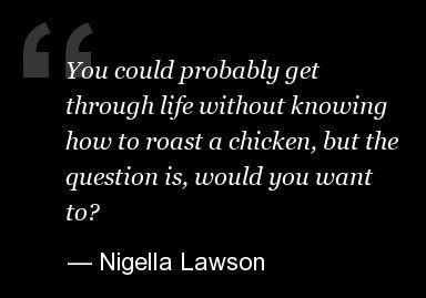 """""""You could probably get through life without knowing how to roast a chicken, but the question is, would you want to? -Nigella Lawson.  Love you Nigella!!  Stay strong!"""