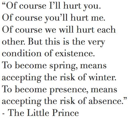 """""""Of course I'll hurt you. Of course you'll hurt me. Of course we will hurt each other. But this is the very condition of existence. To become spring, means accepting the risk of winter. To become presence, means accepting the risk of absence."""" - The Little Prince"""