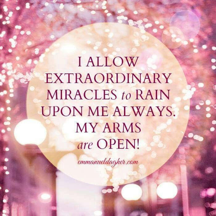 I allow extraordinary miracles to rain upon me always. My arms are open!