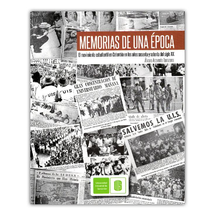 Memorias de una época. El movimiento estudiantil en Colombia en los años sesenta y setenta del siglo XX – Álvaro Acevedo Tarazona  – Universidad Industrial de Santander  www.librosyeditores.com Editores y distribuidores.
