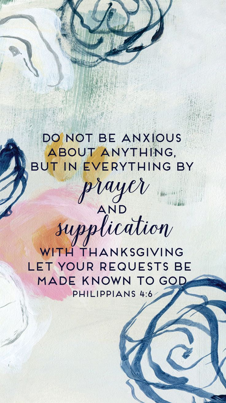 In nothing be anxious, but in everything, by prayer and petition with thanksgiving, let your requests be made known to God. -- Phillipians 4:6