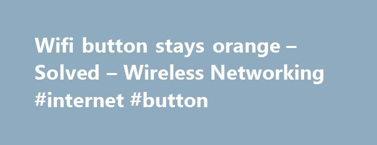 Wifi button stays orange – Solved – Wireless Networking #internet #button http://oklahoma-city.remmont.com/wifi-button-stays-orange-solved-wireless-networking-internet-button/  # Wifi button stays orange rptd Sep 29, 2013, 7:19 PM In hp laptop, the wifi button stays orange. I have tried the following1. In device manager, check network adapter properties, it is enabled there. 2. Restore BIOS to default 3. pressing fn and f12 keys while windows is booting up. 4. Installed the hp wireless…