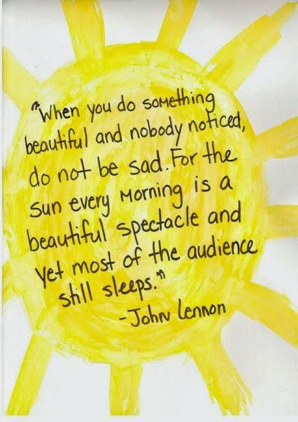 When you do something beautiful and nobody noticed, do not be sad. For the sun every morning is a beautiful spectacle and yet most of the audience still sleeps.