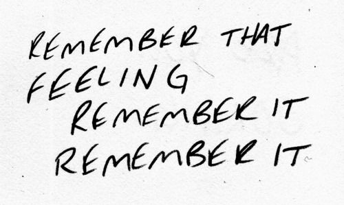 For when you forget... Remember that Feeling, Remember it. Remember it.