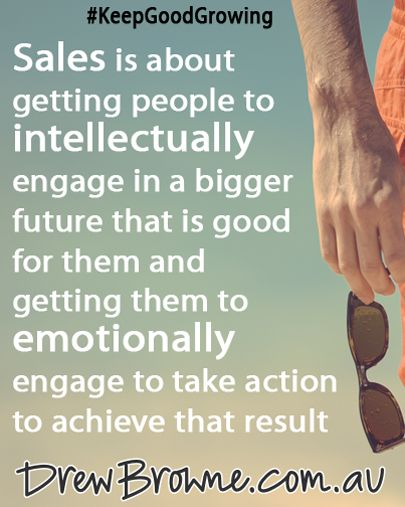 Sales is about getting people to intellectually engage in a bigger future that is great for them and getting them to emotionally engage to take action to achieve that result. #KeepGoodGrowing