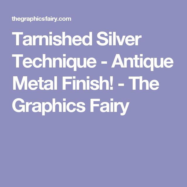 Tarnished Silver Technique - Antique Metal Finish! - The Graphics Fairy