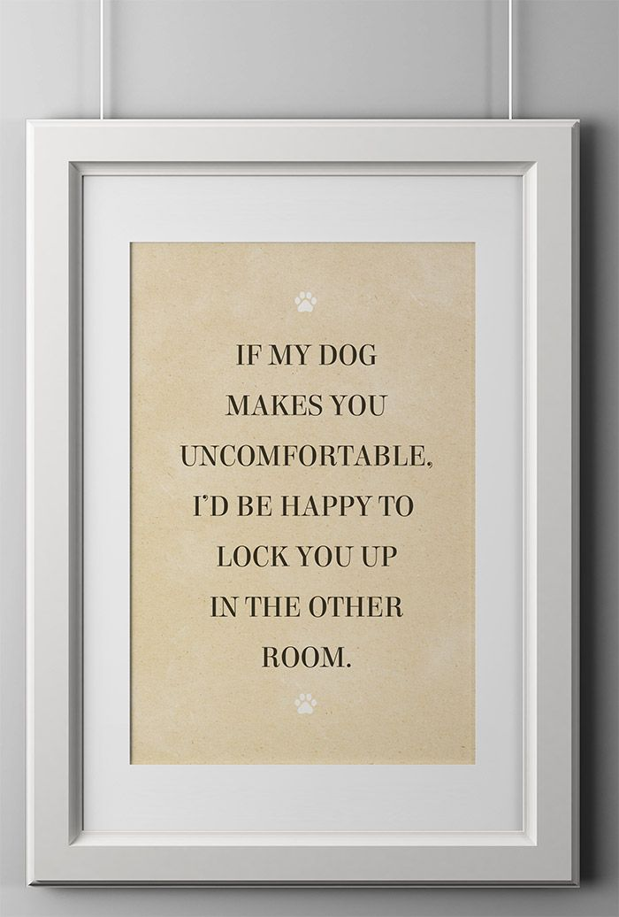 """OMG, I need this!!! - """"If my dog makes you uncomfortable, I'd be happy to lock you up in the other room."""""""