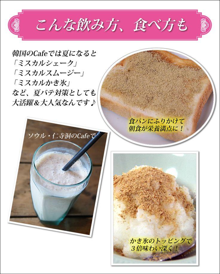 こんな飲み方、食べ方も 韓国のCafeでは夏になると「ミスカルシェーク」「ミスカルスムージー」「ミスカルかき氷」 など、夏バテ対策としても 大活躍&大人気なんです♪食パンにふりかけて朝食が栄養満点に!ソウル・仁寺洞のCafeでかき氷のトッピングで3倍味わい深く!