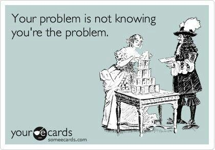 For the delusional ones ;) -- Your Problem Is Not Knowing You're The Problem