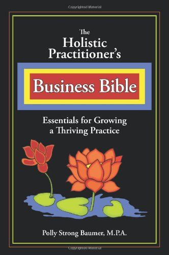 The Holistic Practitioners Business Bible by Polly Baumer