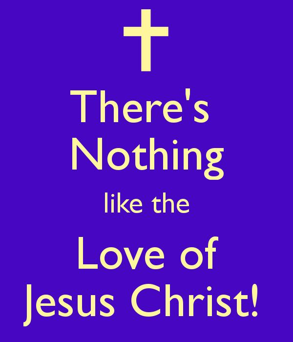There's Nothing like the Love of Jesus Christ!