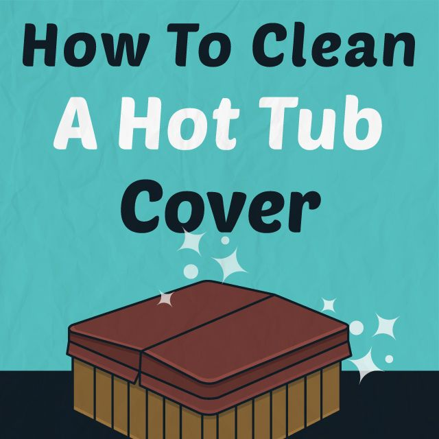 How to Clean a Hot Tub Cover