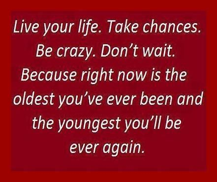 Take Chances, my life's motto :-)