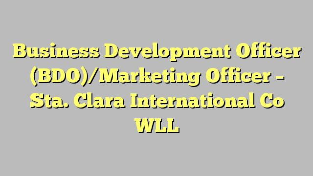 Business Development Officer (BDO)/Marketing Officer - Sta. Clara International Co WLL