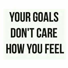 goals quote -- your goals don't care how you feel.