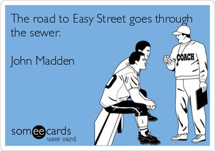 The road to Easy Street goes through the sewer. John Madden.