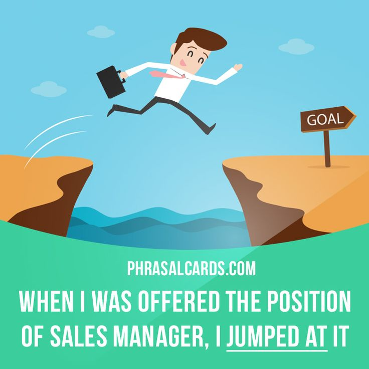 """""""Jump at"""" means """"to take an opportunity with enthusiasm"""". Example: When I was offered the position of sales manager, I jumped at it."""