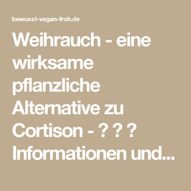 Weihrauch - eine wirksame pflanzliche Alternative zu Cortison - ☼ ✿ ☺ Informationen und Inspirationen für ein Bewusstes, Veganes und (F)rohes Leben ☺ ✿ ☼