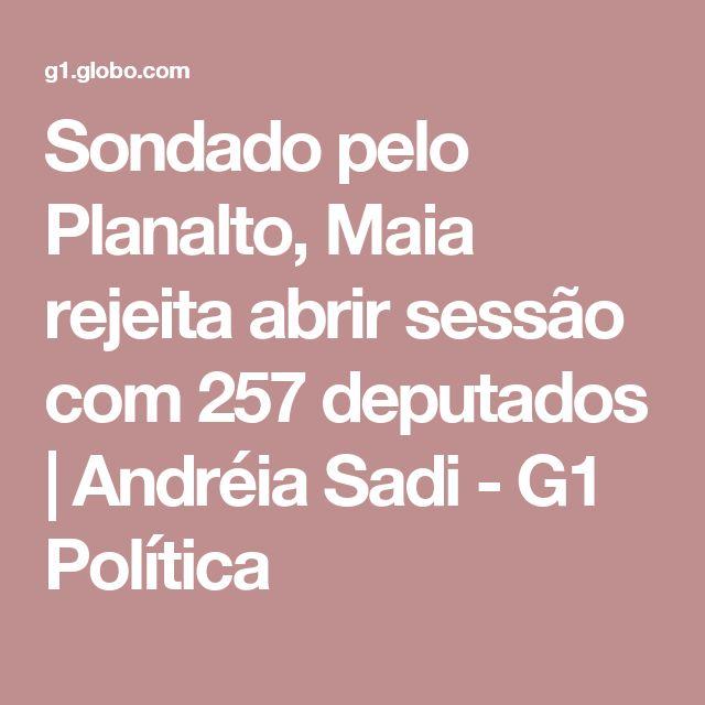 Sondado pelo Planalto, Maia rejeita abrir sessão com 257 deputados   Andréia Sadi - G1 Política
