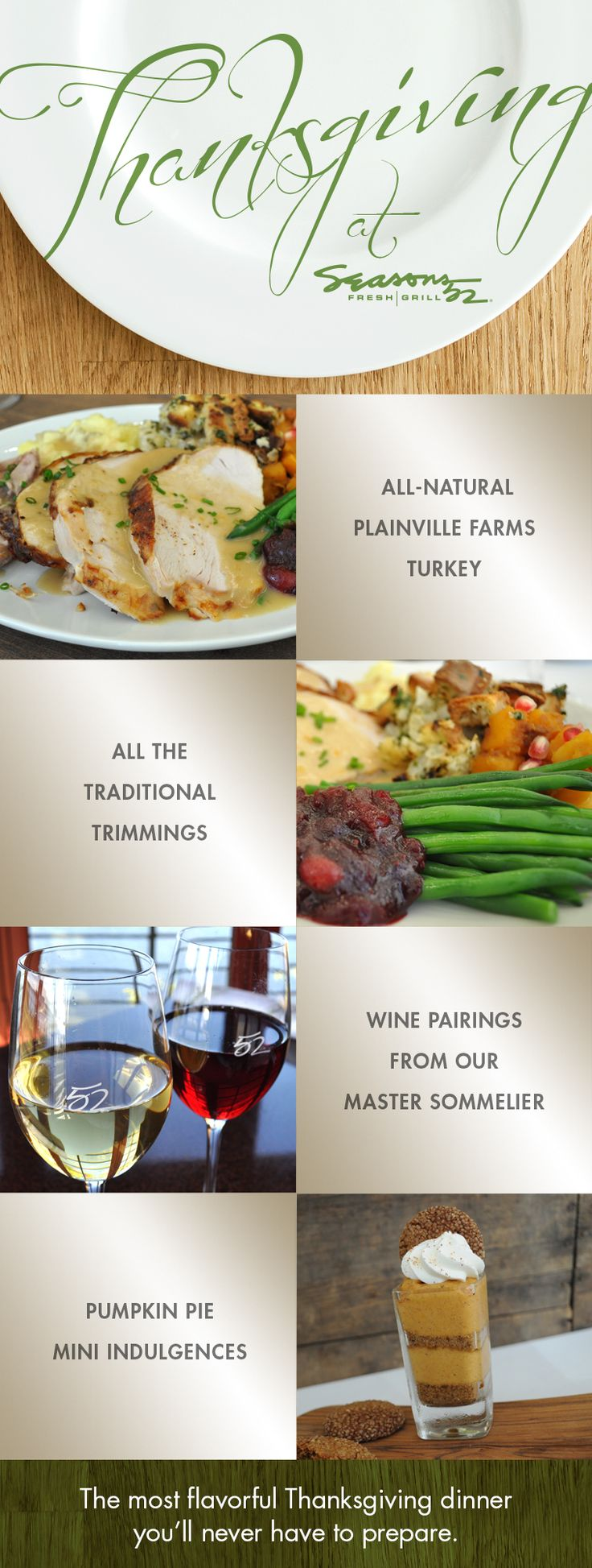 Book your reservation at Seasons 52 today!  Join us for a traditional Thanksgiving dinner with all the trimmings including wine pairings and seasonal cocktails. See our holiday menu and reserve a table.