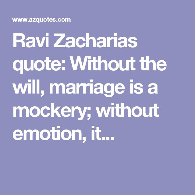 Ravi Zacharias quote: Without the will, marriage is a mockery; without emotion, it...